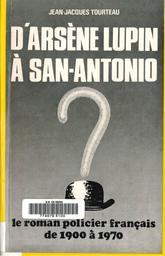 D'Arsène Lupin à San - Antonio : le roman policier français de 1900 à 1970 / Jean - Jacques Tourteau,... | Tourteau, Jean-Jacques