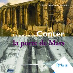 Laissez-vous conter la porte de Mars / Ville de Reims, Culture et Patrimoine | Ville de Reims (Marne)