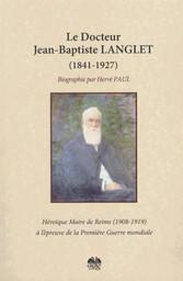 Le Docteur Jean-Baptiste Langlet (1841-1927) : héroïque maire de Reims à l'épreuve de la Première guerre mondiale : biographie / Hervé Paul   Paul, Hervé (1952-....)